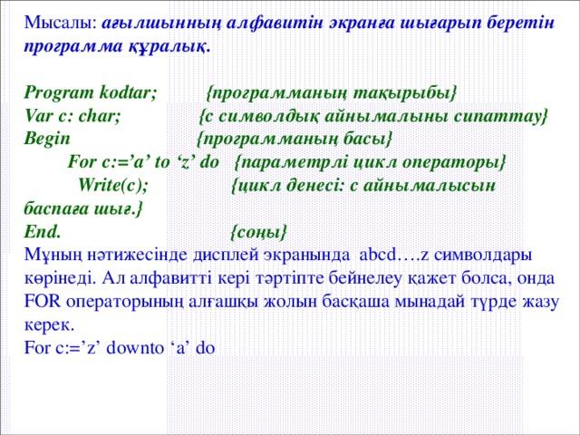 Мысалы: ағылшынның алфавитін экранға шығарып беретін программа құралық.  Program kodtar; {программаның тақырыбы} Var c: char; {с символдық айнымалыны сипаттау} Begin {программаның басы}  For c:='a' to 'z' do {параметрлі цикл операторы}   Write(c); {цикл денесі: с айнымалысын баспаға шығ.} End. {соңы} Мұның нәтижесінде дисплей экранында abcd….z символдары көрінеді. Ал алфавитті кері тәртіпте бейнелеу қажет болса, онда FOR операторының алғашқы жолын басқаша мынадай түрде жазу керек. For c:='z' downto 'a' do