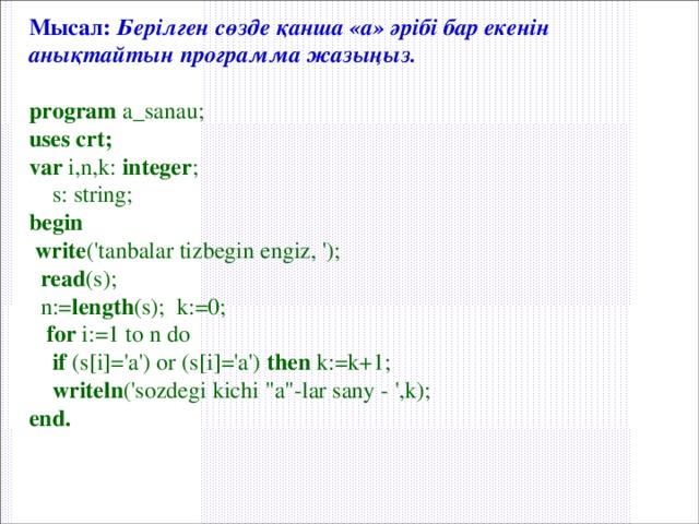 Мысал:  Берілген сөзде қанша «а» әрібі бар екенін анықтайтын программа жазыңыз.  program a_sanau; uses crt; var i,n,k: integer ;  s: string; begin  write ('tanbalar tizbegin engiz, ');  read (s);  n:= length (s); k:=0;  for i:=1 to n do  if (s[i]='а') or (s[i]='a') then k:=k+1;  writeln ('sozdegi kichi