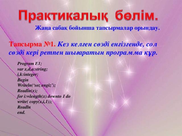 Жаңа сабақ бойынша тапсырмалар орындау. Тапсырма №1.  Кез келген сөзді енгізгенде, сол сөзді кері ретпен шығаратын программа құр.  Program E1;  var x,d,a:string;  i,k:integer;  Begin  Writeln('soz engiz');  Readln(x);  for i:=length(x) downto 1 do  write( copy(x,i,1));  Readln  end.