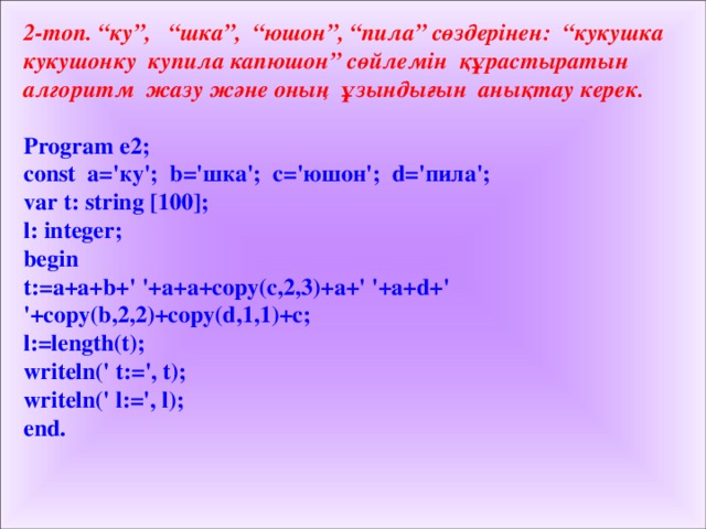 """2-топ. """"ку"""", """"шка"""", """"юшон"""", """"пила"""" сөздерінен: """"кукушка кукушонку купила капюшон"""" сөйлемін құрастыратын алгоритм жазу және оның ұзындығын анықтау керек.  Program e 2 ; const a=' ку '; b=' шка '; c=' юшон '; d=' пила '; var t: string [100]; l: integer; begin t:=a+a+b+' '+a+a+copy(c,2,3)+a+' '+a+d+' '+copy(b,2,2)+copy(d,1,1)+c; l:=length(t); writeln(' t:=', t); writeln(' l:=', l); end."""