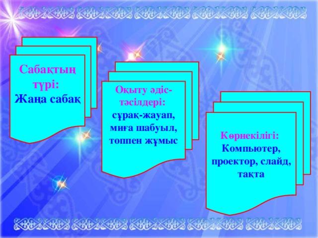 Сабақтың түрі: Жаңа саба қ  Оқыту әдіс-тәсілдері: сұрақ-жауап, миға шабуыл, топпен жұмыс  Көрнекілігі: Компьютер, проектор, слайд, тақта