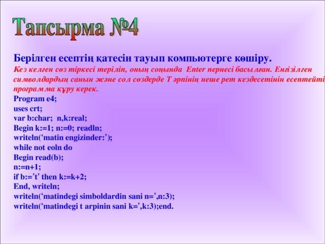 Берілген есептің қатесін тауып компьютерге көшіру. Кез келген сөз тіркесі теріліп, оның соңында Enter пернесі басылған. Енгізілген символдардың санын және сол сөздерде Т әрпінің неше рет кездесетінін есептейтін программа құру керек. Program e4 ;  uses crt; var b:char; n,k:real; Begin k:=1; n:=0; readln; writeln( ' matin engizinder: ' ); while not eoln do Begin read(b); n:=n+1; if b:= ' t ' then k:=k+2; End, writeln; writeln( ' matindegi simboldardin sani n= ' ,n:3); writeln( ' matindegi t arpinin sani k= ' ,k:3);end.