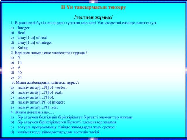 ІІ Үй тапсырмасын тексеру /тестпен жұмыс/  1. Бірөлшемді бүтін сандардан тұратын массивті Var қызметші сөзінде сипатталуы Integer Real array[1..n] of real array[1..n] of integer String 2. Берілген жиым неше элементтен тұрады? 5 14 9 45 54  3. Мына жазбалардың қайсысы дұрыс? massiv array[1..N] of vector; massiv array[1..N] of real; massiv array[1..N] of; massiv array[1N] of integer; massiv array[1..N] real. 4. Жиым дегеніміз не-.....