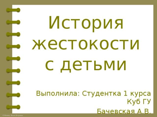 История жестокости с детьми Выполнила: Студентка 1 курса Куб ГУ Бачевская А.В.