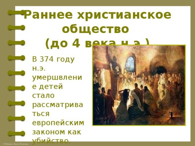 Раннее христианское общество  (до 4 века н.э.) В 374 году н.э. умершвление детей стало рассматриваться европейским законом как убийство.