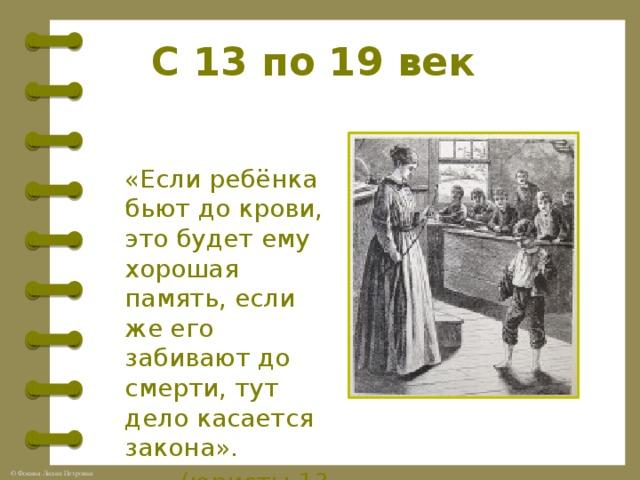 С 13 по 19 век «Если ребёнка бьют до крови, это будет ему хорошая память, если же его забивают до смерти, тут дело касается закона».  (юристы 13 века)