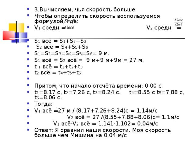 3.Вычисляем, чья скорость больше: Чтобы определить скорость воспользуемся формулой, где: V 1  c редн = V 2  c редн = S 1  всё = S 1 +S 2 +S 3   S 2  всё = S 4 +S 5 +S 6 S 1 =S 2 =S 3 =S 4 =S 5 =S 6 = 9 м . S 1 всё = S 2 всё = 9 м +9 м +9 м = 27 м . t  1 всё = t 1 + t 2 + t 3  t 2 всё = t 4 + t 5 + t 6 Притом, что начало отсчёта времени: 0.00 с t 1 =8.17 c, t 2 =7.26 c, t 3 =8.24 c. t 4 =8.55 c t 5 =7.88 c, t 6 =8.06 c. Тогда: V 1 всё =27 м / (8.17+7.26+8.24)с = 1.14м/ c  V 2 всё = 27 /(8.55+7.88+8.06)с= 1.1м/ c  V 1 всё- V 2 всё = 1.141-1.102= 0.04м/ c Ответ: Я сравнил наши скорости. Моя скорость больше чем Мишина на 0.04 м/ c