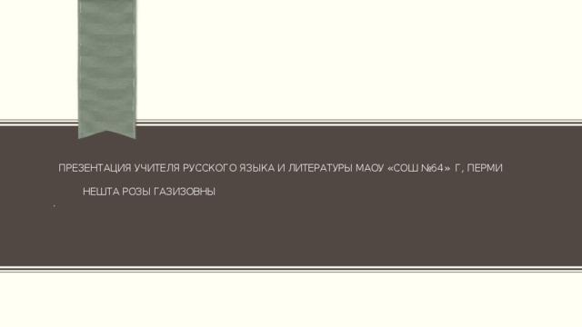 Презентация учителя русского языка и литературы МАОУ «СОШ №64» г, Перми    Нешта Розы Газизовны  .