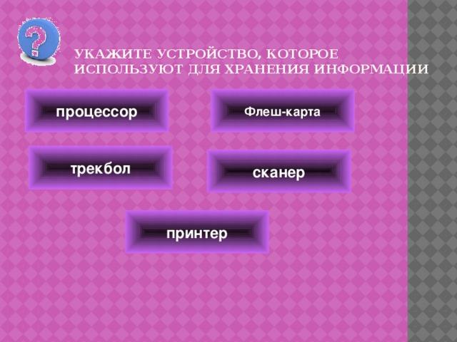 Укажите устройство, которое используют для хранения информации   Флеш-карта процессор трекбол сканер принтер