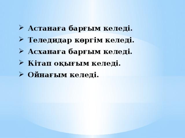 Астанаға барғым келеді. Теледидар көргім келеді. Асханаға барғым келеді. Кітап оқығым келеді. Ойнағым келеді.