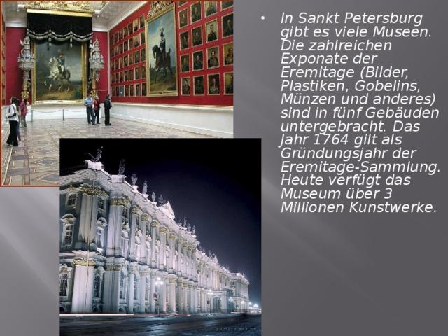 In Sankt Petersburg gibt es viele Museen. Die zahlreichen Exponate der Eremitage (Bilder, Plastiken, Gobelins, Münzen und anderes) sind in fünf Gebäuden untergebracht. Das Jahr 1764 gilt als Gründungsjahr der Eremitage-Sammlung. Heute verfügt das Museum über 3 Millionen Kunstwerke.