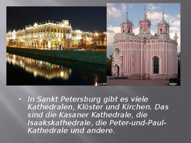 In Sankt Petersburg gibt es viele Kathedralen, Klöster und Kirchen. Das sind die Kasaner Kathedrale, die Isaakskathedrale, die Peter-und-Paul-Kathedrale und andere.