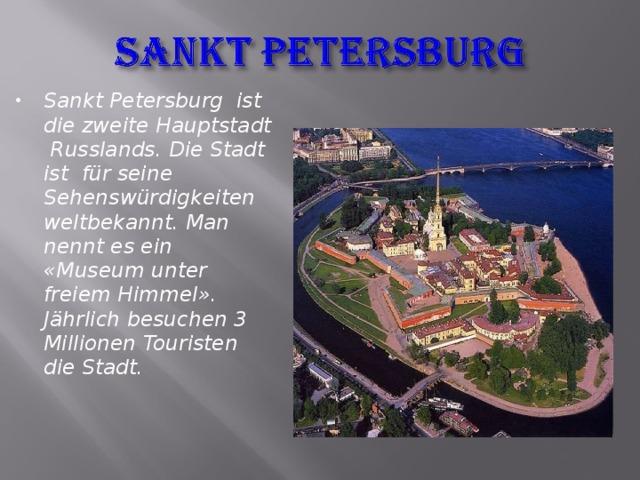Sankt Petersburg ist die zweite Hauptstadt Russlands. Die Stadt ist für seine Sehenswürdigkeiten weltbekannt. Man nennt es ein «Museum unter freiem Himmel». Jährlich besuchen 3 Millionen Touristen die Stadt.