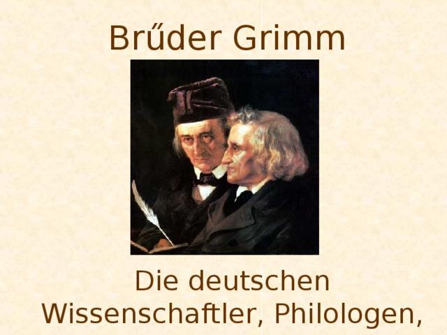 Br ű der Grimm Die deutschen Wissenschaftler, Philologen, M ä rchen – und Sagensammler.