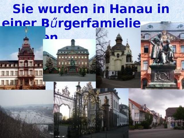 Sie wurden in Hanau in einer B ű rgerfamielie geboren.