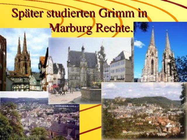 Später studierten Grimm in      Marburg Rechte.