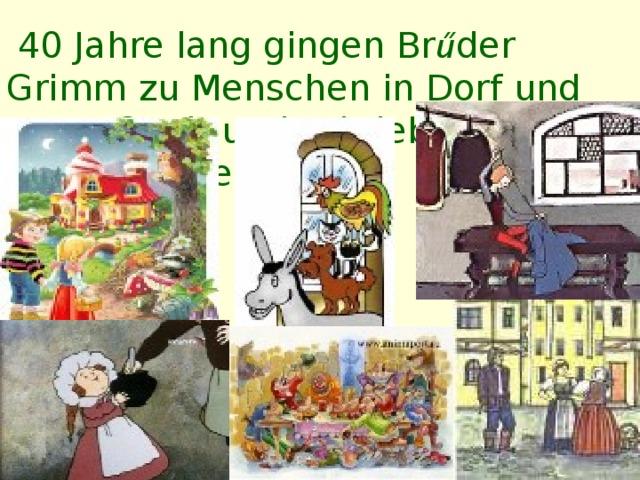 40 Jahre lang gingen Br ű der Grimm zu Menschen in Dorf  und   Stadt  und schrieben die Volksmärchen auf.