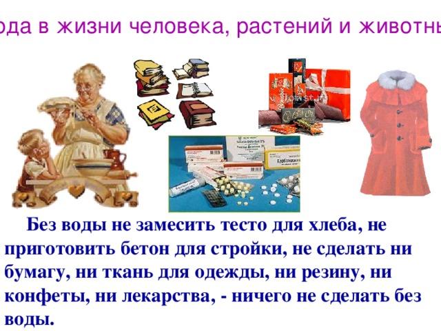 Вода в жизни человека, растений и животных  Без воды не замесить тесто для хлеба, не приготовить бетон для стройки, не сделать ни бумагу, ни ткань для одежды, ни резину, ни конфеты, ни лекарства, - ничего не сделать без воды.