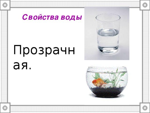 Свойства воды  Прозрачная.