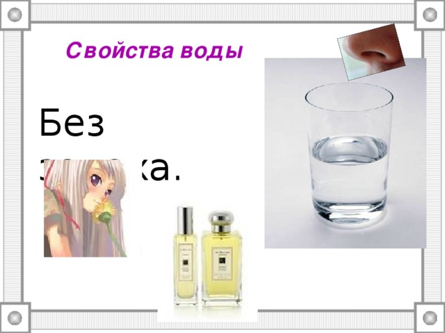 Свойства воды Без запаха.