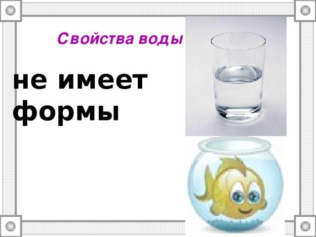 Свойства воды не имеет формы