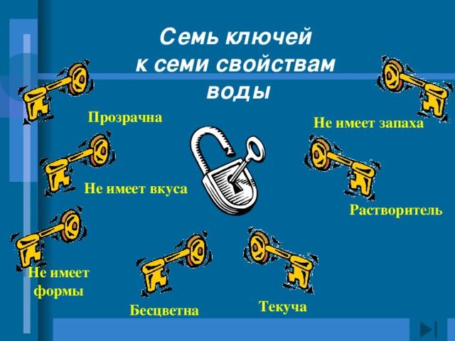 Семь ключей к семи свойствам воды Прозрачна Не имеет запаха Не имеет вкуса Растворитель Не имеет формы Текуча Бесцветна