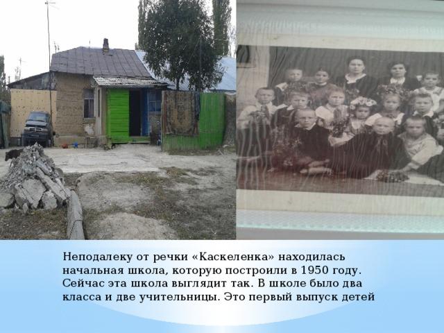 Неподалеку от речки «Каскеленка» находилась начальная школа, которую построили в 1950 году. Сейчас эта школа выглядит так. В школе было два класса и две учительницы. Это первый выпуск детей