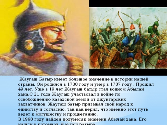 Жаугаш Батыр имеет большое значение в истории нашей страны. Он родился в 1738 году и умер в 1787 году . Прожил 49 лет. Уже в 19 лет Жаугаш батыр стал воином Абылай хана.С 21 года Жаугаш участвовал в войне по освобождению казахской земли от джунгарских захватчиков. Жаугаш батыр призывал свой народ к единству и согласию, так как верил, что именно этот путь ведет к могуществу и процветанию. В 1998 году найден полумесяц знамени Абылай хана. Его нашли у потомков Жаугаш батыра.
