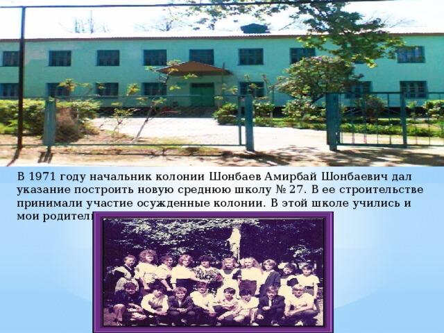 В 1971 году начальник колонии Шонбаев Амирбай Шонбаевич дал указание построить новую среднюю школу № 27. В ее строительстве принимали участие осужденные колонии. В этой школе учились и мои родители.