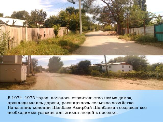 В 1974 -1975 годах началось строительство новых домов, прокладывались дороги, расширялось сельское хозяйство. Начальник колонии Шонбаев Амирбай Шонбаевич создавал все необходимые условия для жизни людей в поселке.