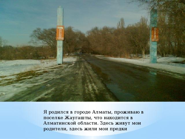Я родился в городе Алматы, проживаю в поселке Жаугашты, что находится в Алматинской области. Здесь живут мои родители, здесь жили мои предки