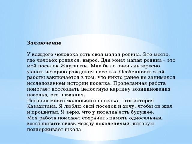 Заключение У каждого человека есть своя малая родина. Это место, где человек родился, вырос. Для меня малая родина – это мой поселок Жаугашты. Мне было очень интересно узнать историю рождения поселка. Особенность этой работы заключается в том, что никто ранее не занимался исследованием истории поселка. Проделанная работа помогает воссоздать целостную картину возникновения поселка, его названия. История моего маленького поселка – это история Казахстана. Я люблю свой поселок и хочу, чтобы он жил и процветал. Я верю, что у поселка есть будущее. Моя работа поможет сохранить память односельчан, восстановить связь между поколениями, которую поддерживает школа.