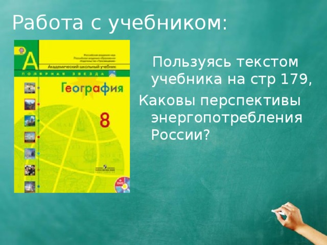 Работа с учебником:  Пользуясь текстом учебника на стр 179, Каковы перспективы энергопотребления России ?