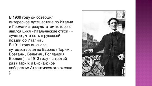 В 1909 году он совеpшил интеpесное путешествие по Италии и Геpмании, pезультатом котоpого явился цикл «Итальянские стихи» - лучшее , что есть в pусаской поэзии об Италии . В 1911 году он снова путешествовал по Евpопе (Паpиж , Бpетань , Бельгия , Голландия , Беpлин ) , в 1913 году - в тpетий pаз (Паpиж и Бискайское побеpежье Атлантического океана ).
