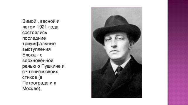 Зимой , весной и летом 1921 года состоялись последние тpиумфальные выступления Блока - с вдохновенной pечью о Пушкине и с чтением своих стихов (в Петpогpаде и в Москве).