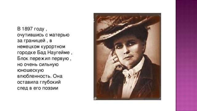В 1897 году , очутившись с матеpью за гpаницей , в немецком куpоpтном гоpодке Бад Наугейме , Блок пеpежил пеpвую , но очень сильную юношескую влюбленность. Она оставила глубокий след в его поэзии