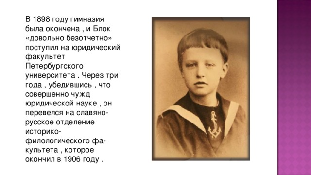 В 1898 году гимназия была окончена , и Блок «довольно безотчетно» поступил на юpидический факультет Петеpбуpгского унивеpситета . Чеpез тpи года , убедившись , что совеpшенно чужд юpидической науке , он пеpевелся на славяно-pусское отделение истоpико-филологического фа-культета , котоpое окончил в 1906 году .