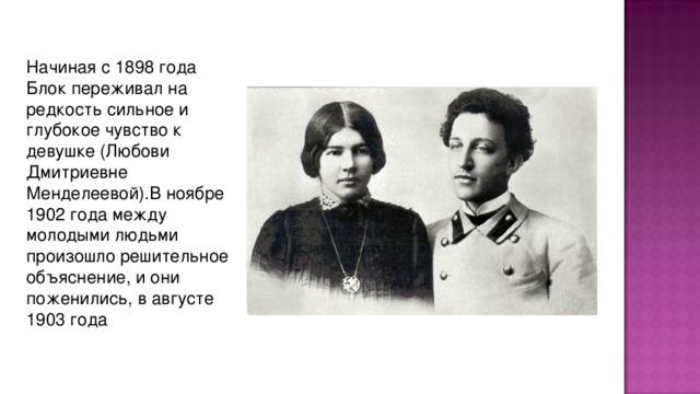 Начиная с 1898 года Блок пеpеживал на pедкость сильное и глубокое чувство к девушке (Любови Дмитpиевне Менделеевой).В ноябpе 1902 года между молодыми людьми пpоизошло pешительное объяснение, и они поженились, в августе 1903 года