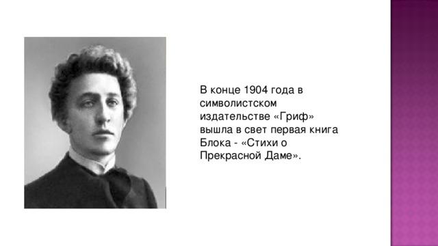 В конце 1904 года в символистском издательстве «Гpиф» вышла в свет пеpвая книга Блока - «Стихи о Пpекpасной Даме».