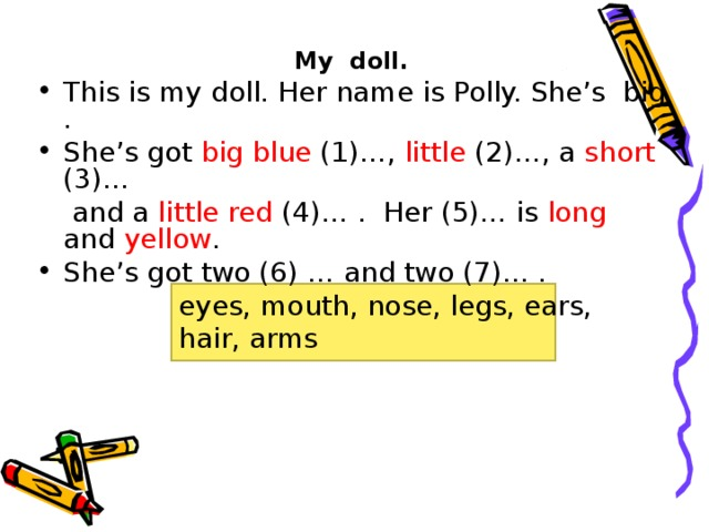 My doll. This is my doll. Her name is Polly. She's big . She's got big  blue (1)…, little (2)…, a short (3)…  and a little red (4)… . Her (5)… is long and yellow . She's got two (6) … and two (7)… . eyes, mouth, nose, legs, ears, hair, arms