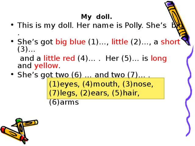 My doll. This is my doll. Her name is Polly. She's big . She's got big  blue (1)…, little (2)…, a short (3)…  and a little red (4)… . Her (5)… is long and yellow . She's got two (6) … and two (7)… . (1)eyes, (4)mouth, (3)nose, (7)legs, (2)ears, (5)hair, (6)arms