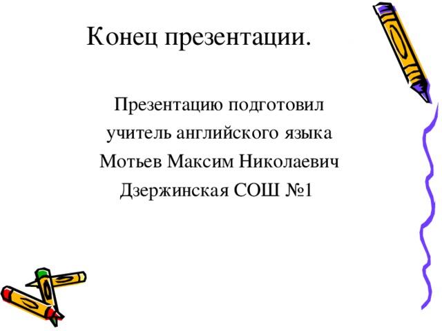 Конец презентации.   Презентацию подготовил учитель английского языка Мотьев Максим Николаевич Дзержинская СОШ №1