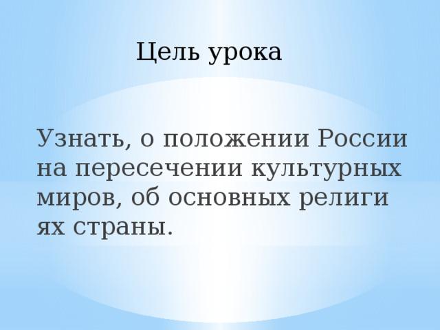 Цель урока Узнать, о положении России на пересечении культурных миров, об основных религиях страны.
