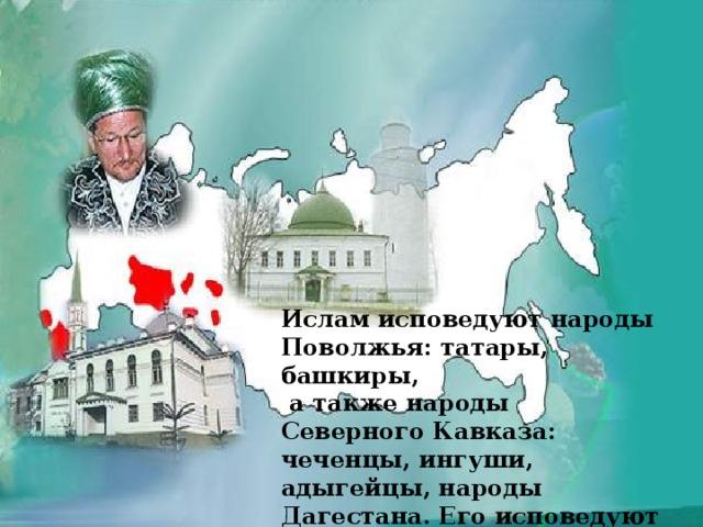 Ислам исповедуют народы Поволжья: татары, башкиры,  а также народы Северного Кавказа: чеченцы, ингуши, адыгейцы, народы Дагестана. Его исповедуют 13 млн . человек.