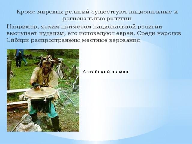Кроме мировых религий существуют национальные и региональные религии Например, ярким примером национальной религии выступает иудаизм, его исповедуют евреи. Среди народов Сибири распространены местные верования Алтайский шаман
