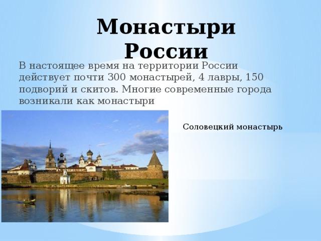 Монастыри России В настоящее время на территории России действует почти 300 монастырей, 4 лавры, 150 подворий и скитов. Многие современные города возникали как монастыри Соловецкий монастырь