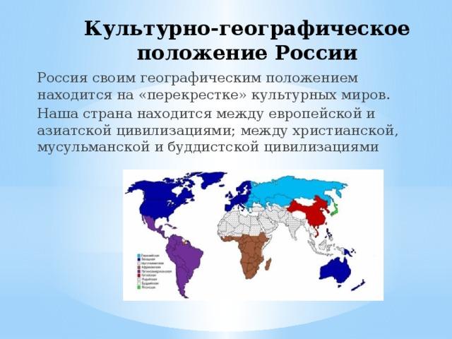 Культурно-географическое положение России Россия своим географическим положением находится на «перекрестке» культурных миров. Наша страна находится между европейской и азиатской цивилизациями; между христианской, мусульманской и буддистской цивилизациями