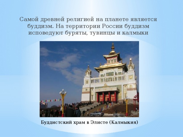 Самой древней религией на планете является буддизм. На территории России буддизм исповедуют буряты, тувинцы и калмыки Буддистский храм в Элисте (Калмыкия)