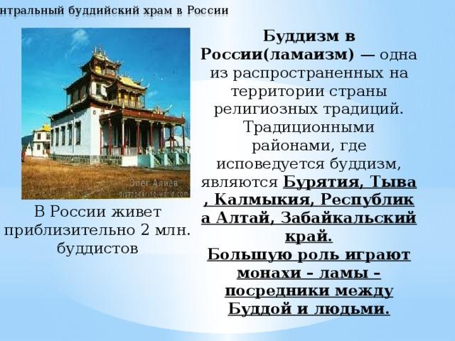 Центральный буддийский храм в России Буддизм в России(ламаизм) — одна из распространенных на территории страны религиозных традиций. Традиционными районами, где исповедуется буддизм, являются Бурятия,Тыва,Калмыкия,Республика Алтай,Забайкальский край. Большую роль играют монахи – ламы – посредники между Буддой и людьми.  В России живет приблизительно 2 млн. буддистов