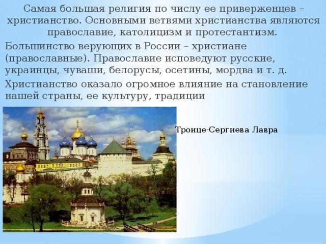 Самая большая религия по числу ее приверженцев – христианство. Основными ветвями христианства являются православие, католицизм и протестантизм. Большинство верующих в России – христиане (православные). Православие исповедуют русские, украинцы, чуваши, белорусы, осетины, мордва и т. д. Христианство оказало огромное влияние на становление нашей страны, ее культуру, традиции Троице-Сергиева Лавра
